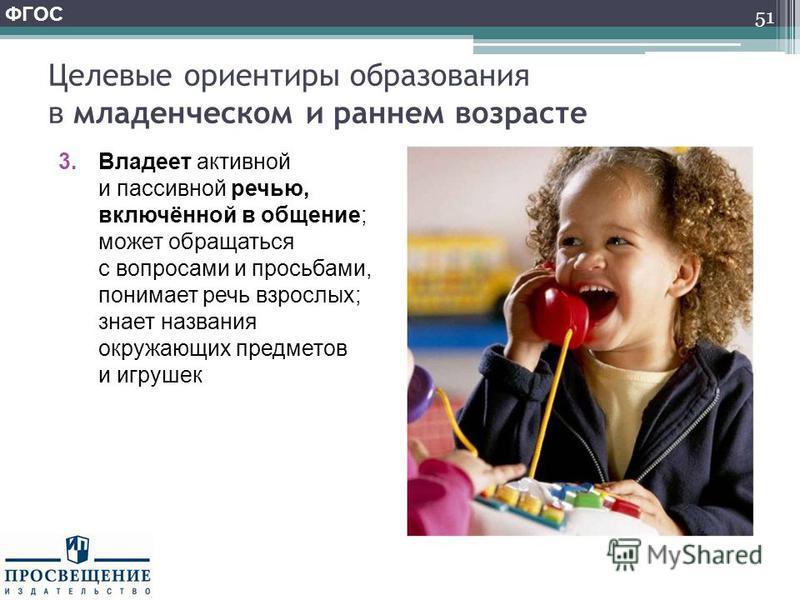 Целевые ориентиры образования в младенческом и раннем возрасте 3. Владеет активной и пассивной речью, включённой в общение; может обращаться с вопросами и просьбами, понимает речь взрослых; знает названия окружающих предметов и игрушек 51 ФГОС
