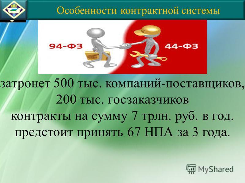 Особенности контрактной системы затронет 500 тыс. компаний-поставщиков, 200 тыс. госзаказчиков контракты на сумму 7 трлн. руб. в год. предстоит принять 67 НПА за 3 года.