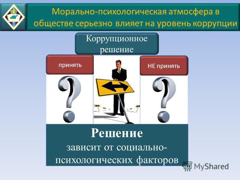 Морально-психологическая атмосфера в обществе серьезно влияет на уровень коррупции НЕ принять принять Коррупционное решение Решение зависит от социально- психологических факторов