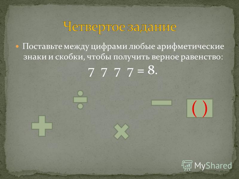Поставьте между цифрами любые арифметические знаки и скобки, чтобы получить верное равенство: 7 7 7 7 = 8. ( )