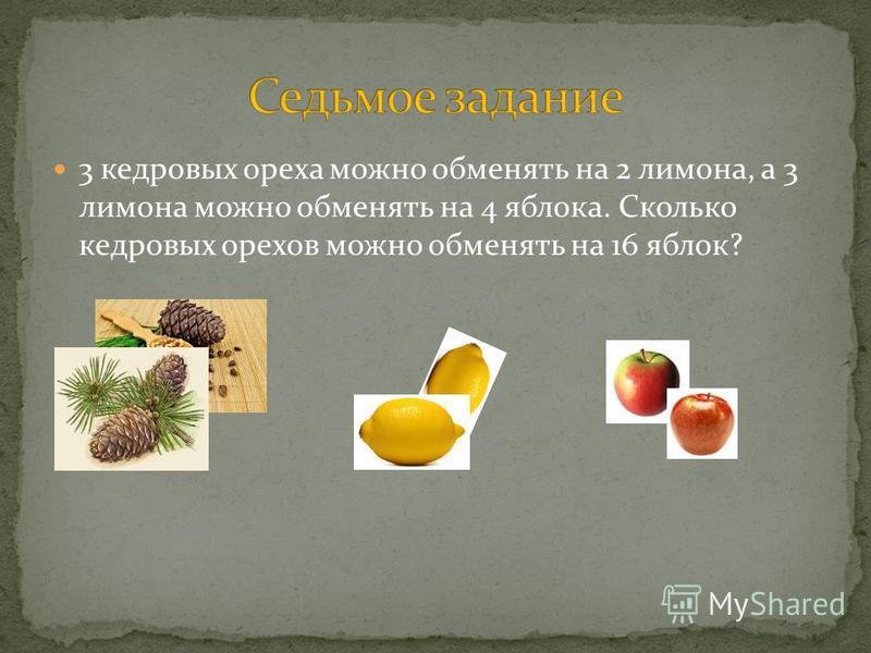 3 кедровых ореха можно обменять на 2 лимона, а 3 лимона можно обменять на 4 яблока. Сколько кедровых орехов можно обменять на 16 яблок?