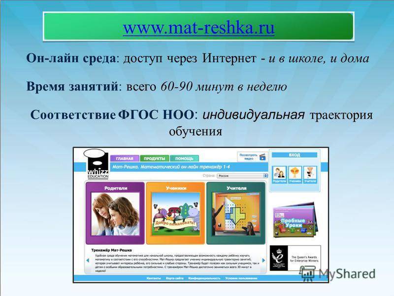 Он-лайн среда: доступ через Интернет - и в школе, и дома Время занятий: всего 60-90 минут в неделю Соответствие ФГОС НОО : индивидуальная траектория обучения www.mat-reshka.ru