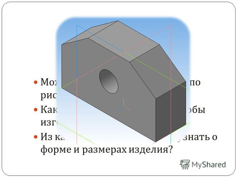 Можно ли изготовить изделие по рисунку ? Какие данные нужно знать, чтобы изготовить изделие ? Из какого документа можно узнать о форме и размерах изделия ?