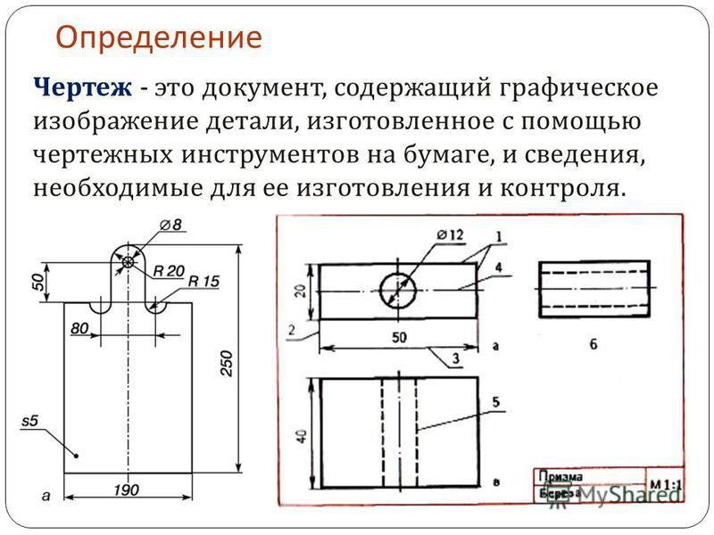 Определение Чертеж - это документ, содержащий графическое изображение детали, изготовленное с помощью чертежных инструментов на бумаге, и сведения, необходимые для ее изготовления и контроля.