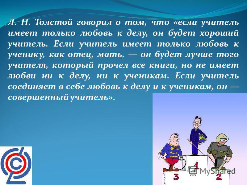 Л. Н. Толстой говорил о том, что «если учитель имеет только любовь к делу, он будет хороший учитель. Если учитель имеет только любовь к ученику, как отец, мать, он будет лучше того учителя, который прочел все книги, но не имеет любви ни к делу, ни к