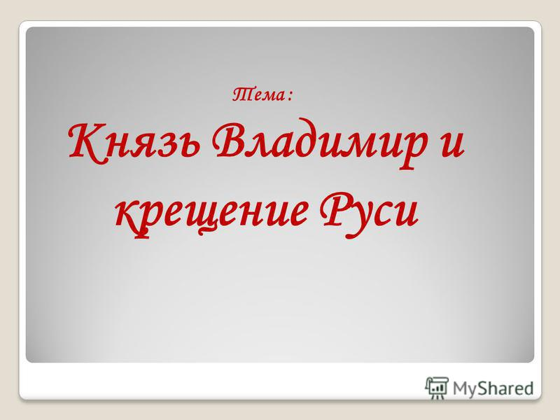 Тема : Князь Владимир и крещение Руси