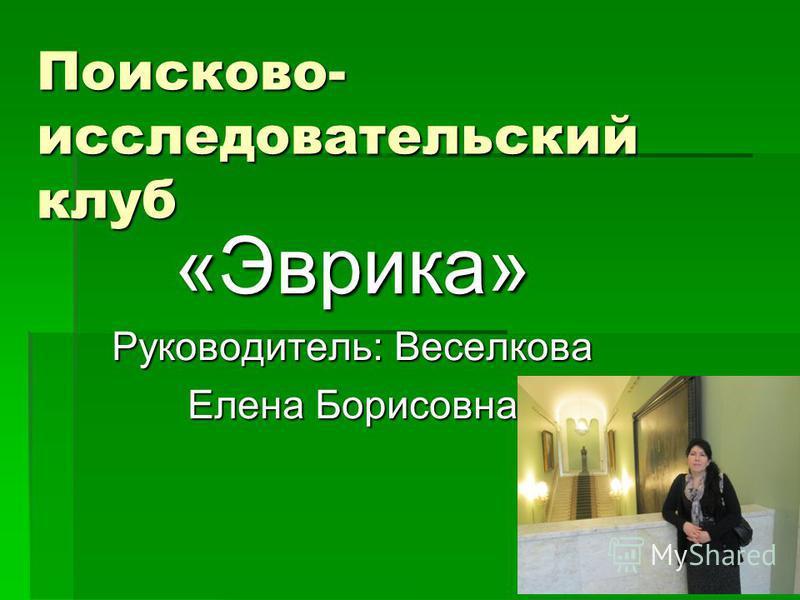 Поисково- исследовательский клуб «Эврика» Руководитель: Веселкова Елена Борисовна