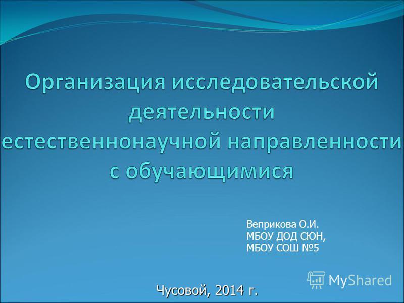 Чусовой, 2014 г. Веприкова О.И. МБОУ ДОД СЮН, МБОУ СОШ 5