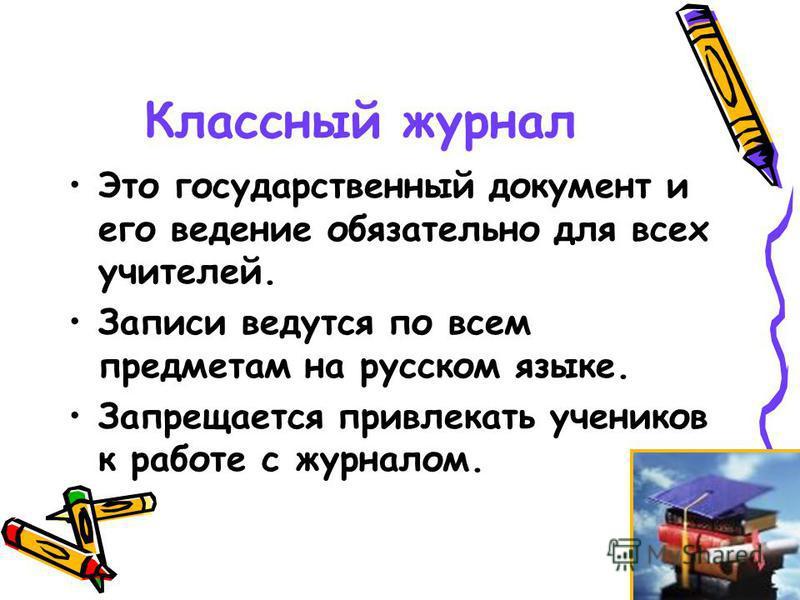 Классный журнал Это государственный документ и его ведение обязательно для всех учителей. Записи ведутся по всем предметам на русском языке. Запрещается привлекать учеников к работе с журналом.