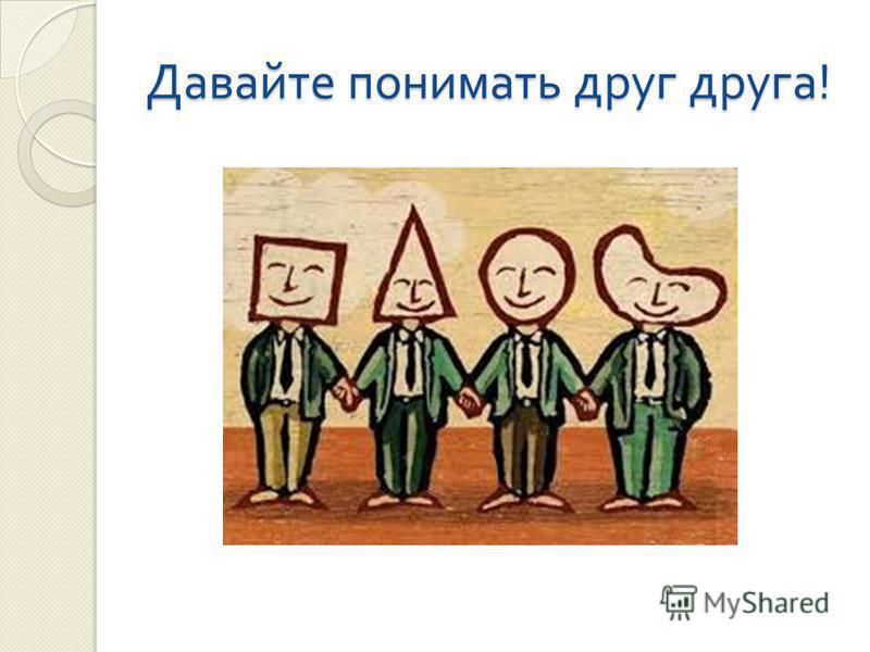 Давайте понимать друг друга !