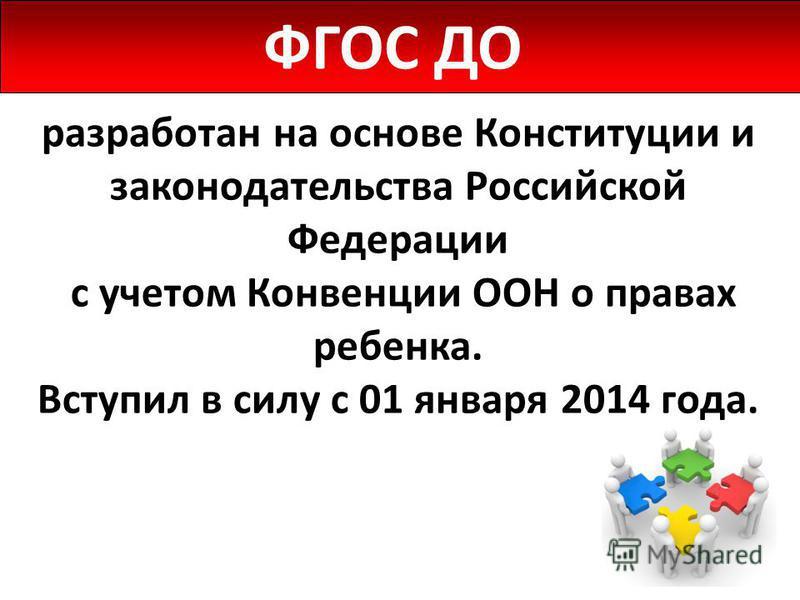 разработан на основе Конституции и законодательства Российской Федерации с учетом Конвенции ООН о правах ребенка. Вступил в силу с 01 января 2014 года. ФГОС ДО