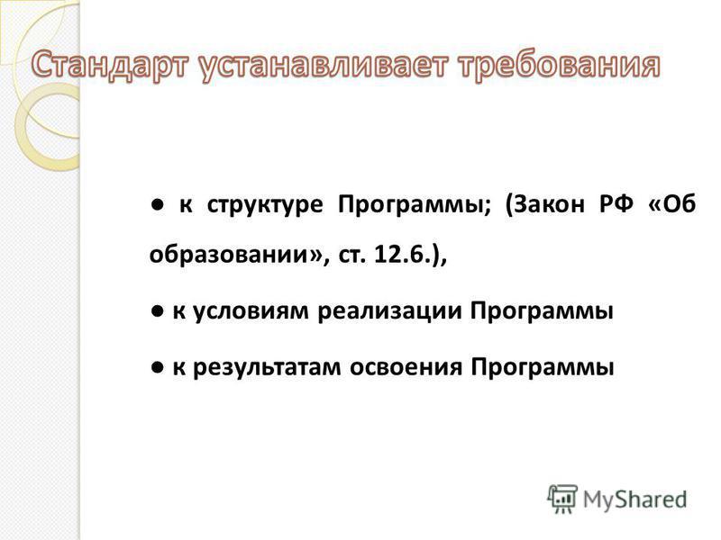 к структуре Программы; (Закон РФ «Об образовании», ст. 12.6.), к условиям реализации Программы к результатам освоения Программы