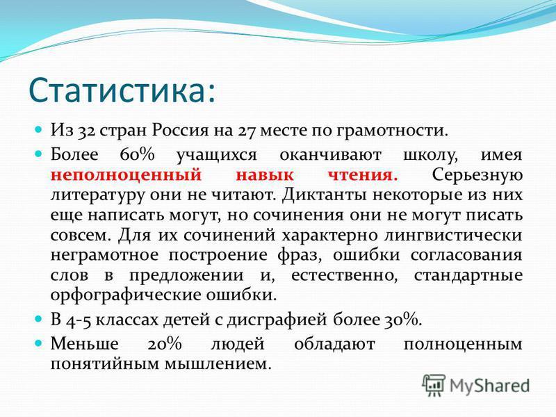 Статистика: Из 32 стран Россия на 27 месте по грамотности. Более 60% учащихся оканчивают школу, имея неполноценный навык чтения. Серьезную литературу они не читают. Диктанты некоторые из них еще написать могут, но сочинения они не могут писать совсем