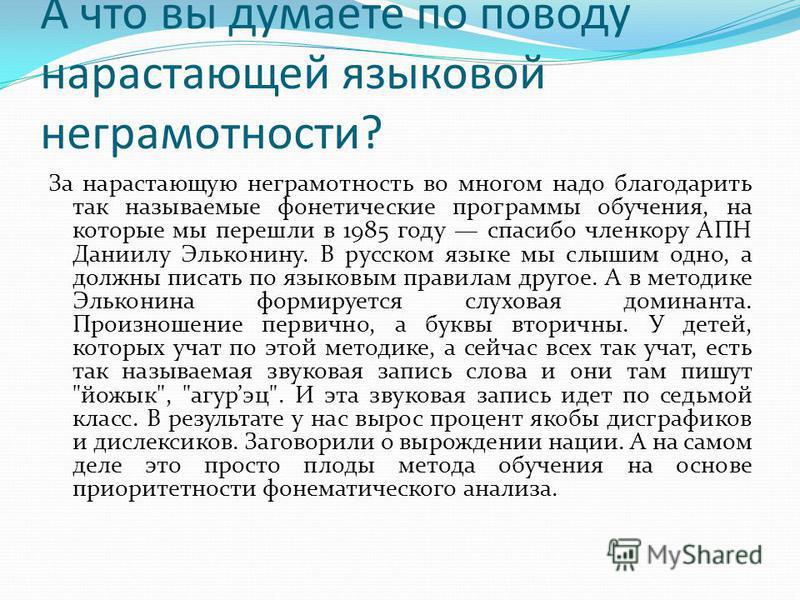 А что вы думаете по поводу нарастающей языковой неграмотности? За нарастающую неграмотность во многом надо благодарить так называемые фонетические программы обучения, на которые мы перешли в 1985 году спасибо членкору АПН Даниилу Эльконину. В русском