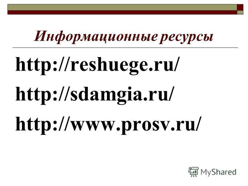 Информационные ресурсы http://reshuege.ru/ http://sdamgia.ru/ http://www.prosv.ru/