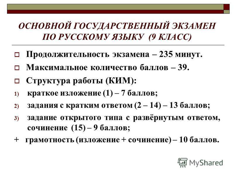 ОСНОВНОЙ ГОСУДАРСТВЕННЫЙ ЭКЗАМЕН ПО РУССКОМУ ЯЗЫКУ (9 КЛАСС) Продолжительность экзамена – 235 минут. Максимальное количество баллов – 39. Структура работы (КИМ): 1) краткое изложение (1) – 7 баллов; 2) задания с кратким ответом (2 – 14) – 13 баллов;