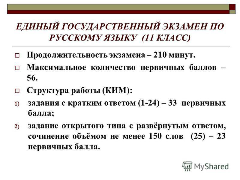 ЕДИНЫЙ ГОСУДАРСТВЕННЫЙ ЭКЗАМЕН ПО РУССКОМУ ЯЗЫКУ (11 КЛАСС) Продолжительность экзамена – 210 минут. Максимальное количество первичных баллов – 56. Структура работы (КИМ): 1) задания с кратким ответом (1-24) – 33 первичных балла; 2) задание открытого