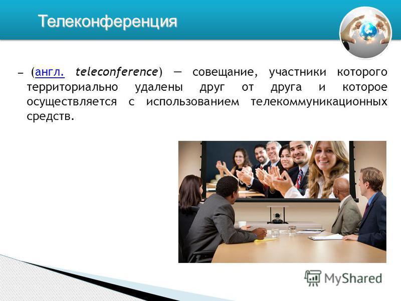 (англ. teleconference) совещание, участники которого территориально удалены друг от друга и которое осуществляется с использованием телекоммуникационных средств.англ. Телеконференция