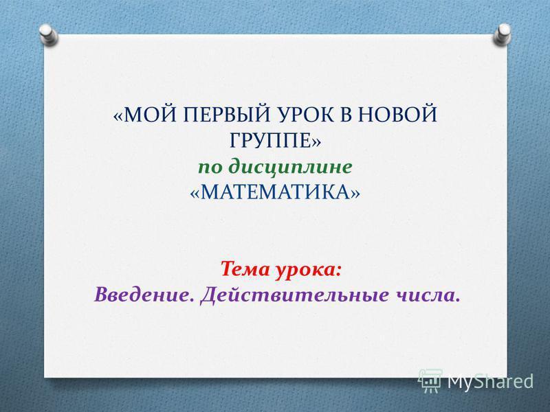 «МОЙ ПЕРВЫЙ УРОК В НОВОЙ ГРУППЕ» по дисциплине «МАТЕМАТИКА» Тема урока: Введение. Действительные числа.