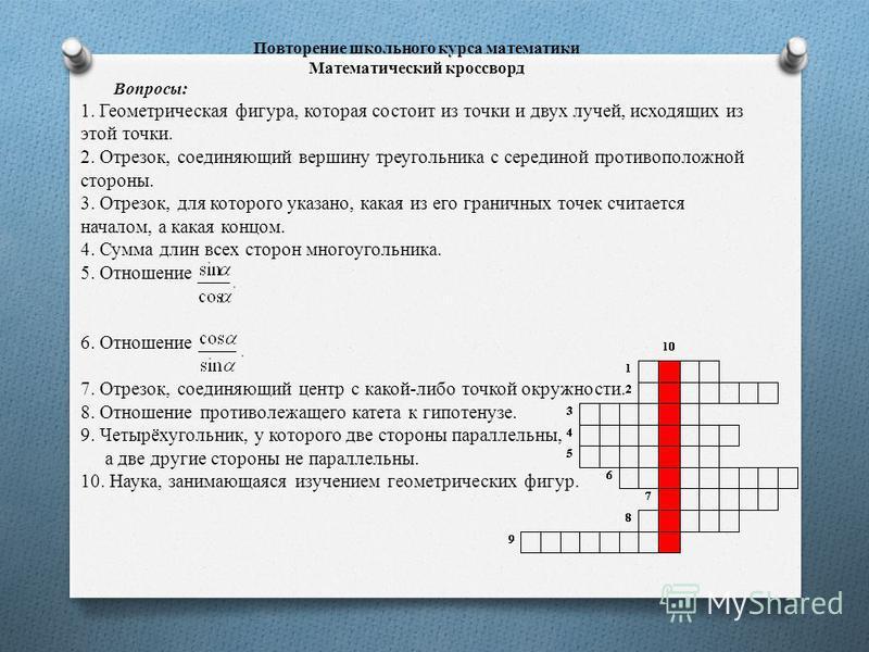 Повторение школьного курса математики Математический кроссворд Вопросы: 1. Геометрическая фигура, которая состоит из точки и двух лучей, исходящих из этой точки. 2. Отрезок, соединяющий вершину треугольника с серединой противоположной стороны. 3. Отр