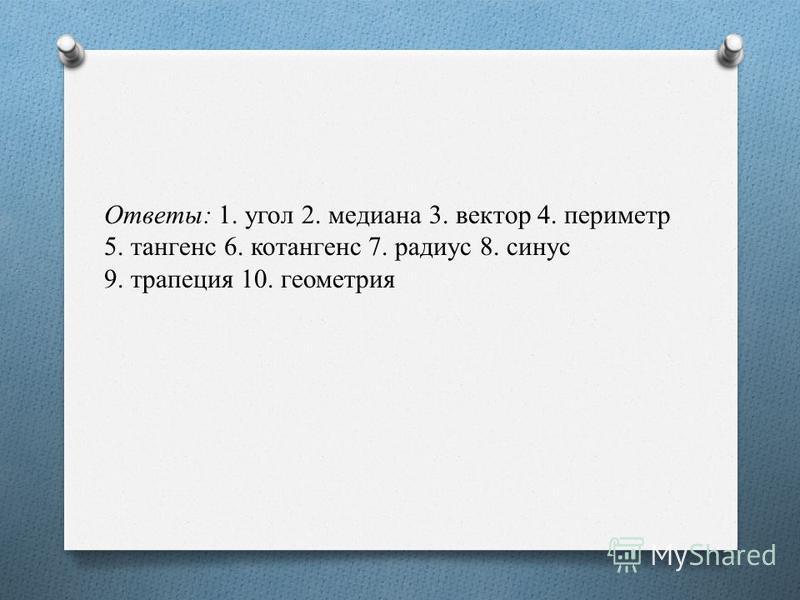 Ответы: 1. угол 2. медиана 3. вектор 4. периметр 5. тангенс 6. котангенс 7. радиус 8. синус 9. трапеция 10. геометрия