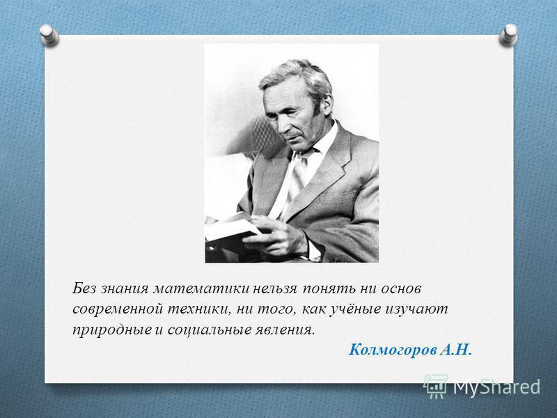Без знания математики нельзя понять ни основ современной техники, ни того, как учёные изучают природные и социальные явления. Колмогоров А.Н.