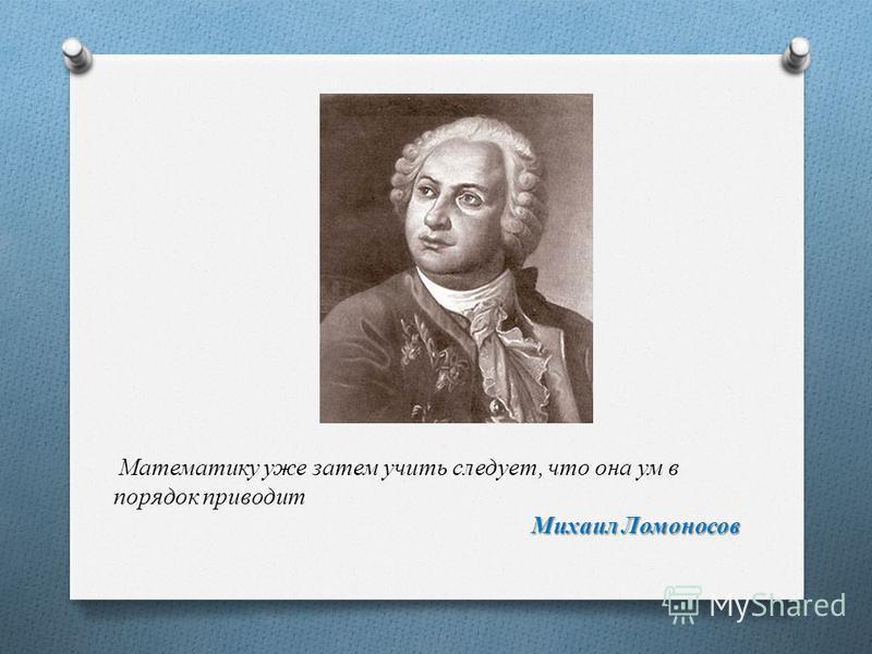 Михаил Ломоносов Математику уже затем учить следует, что она ум в порядок приводит Михаил Ломоносов