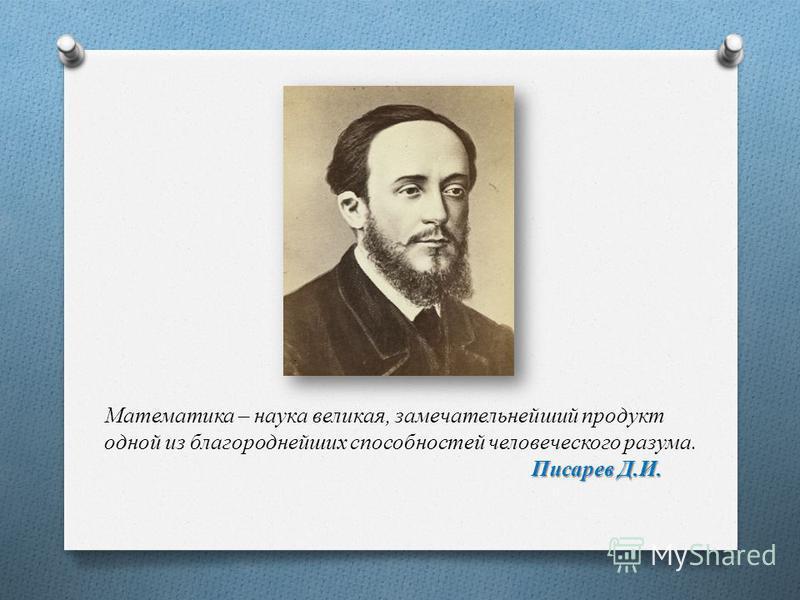 Писарев Д.И. Математика – наука великая, замечательнейший продукт одной из благороднейших способностей человеческого разума. Писарев Д.И.