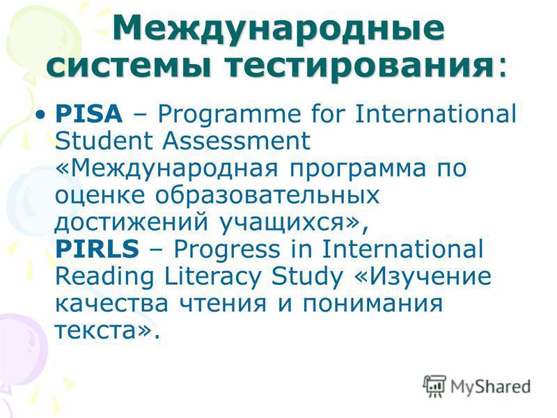 Международные системы тестирования: PISA – Programme for International Student Assessment «Международная программа по оценке образовательных достижений учащихся», PIRLS – Progress in International Reading Literacy Study «Изучение качества чтения и по