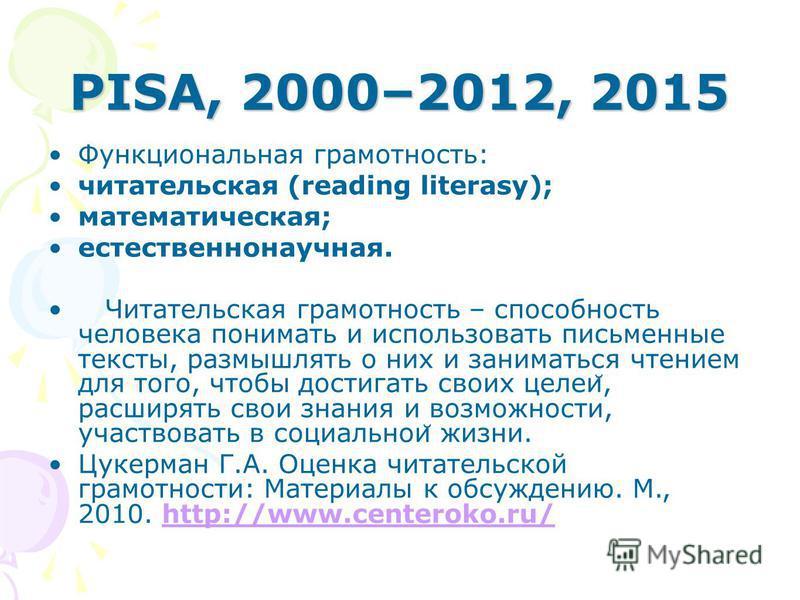 PISA, 2000–2012, 2015 Функциональная грамотность: читательская (reading literasy); математическая; естественнонаучная. Читательская грамотность – способность человека понимать и использовать письменные тексты, размышлять о них и заниматься чтением дл
