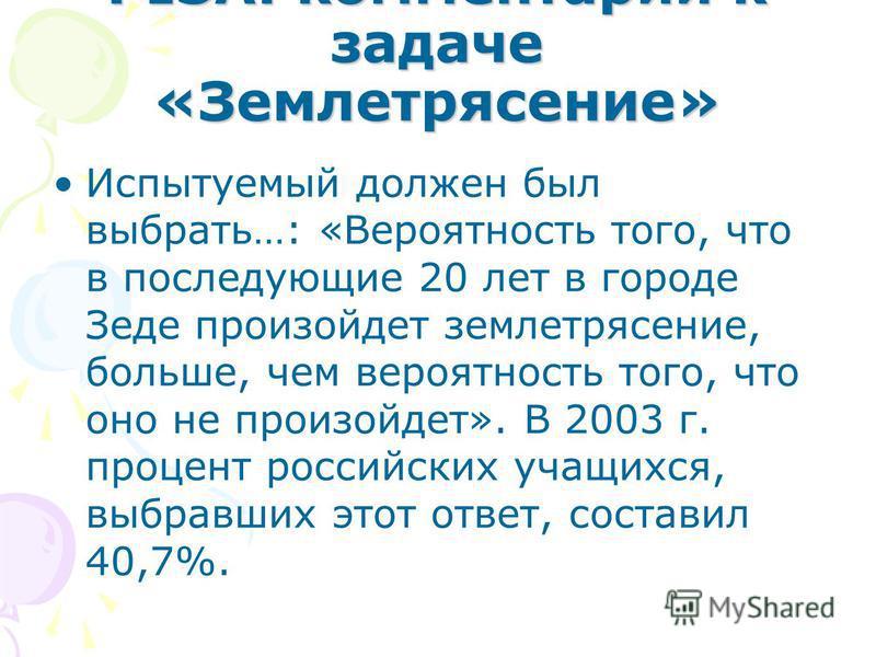 PISA: комментарии к задаче «Землетрясение» Испытуемый должен был выбрать…: «Вероятность того, что в последующие 20 лет в городе Зеде произойдет землетрясение, больше, чем вероятность того, что оно не произойдет». В 2003 г. процент российских учащихся