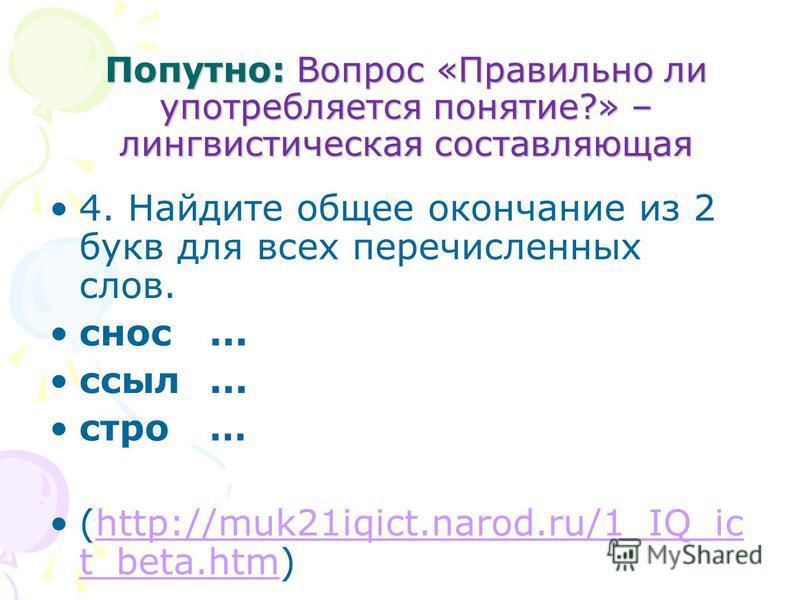 Попутно: Вопрос «Правильно ли употребляется понятие?» – лингвистическая составляющая 4. Найдите общее окончание из 2 букв для всех перечисленных слов. снос... ссыл... стройй … (http://muk21iqict.narod.ru/1_IQ_ic t_beta.htm)http://muk21iqict.narod.ru/