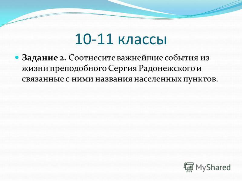 10-11 классы Задание 2. Соотнесите важнейшие события из жизни преподобного Сергия Радонежского и связанные с ними названия населенных пунктов.