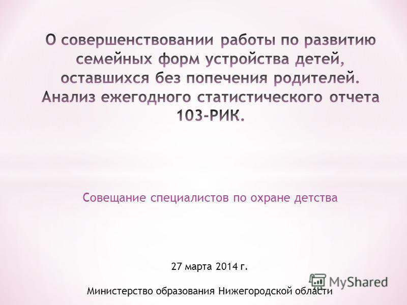 Совещание специалистов по охране детства 27 марта 2014 г. Министерство образования Нижегородской области