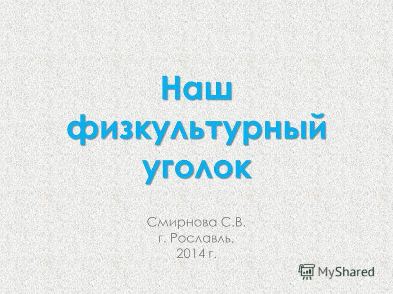 Наш физкультурный уголок Смирнова С.В. г. Рославль, 2014 г.