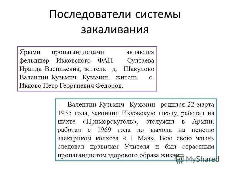Последователи системы закаливания Валентин Кузьмич Кузьмин родился 22 марта 1935 года, закончил Икковскую школу, работал на шахте «Приморскуголь», отслужил в Армии, работал с 1969 года до выхода на пенсию электриком колхоза « 1 Мая». Всю свою жизнь с