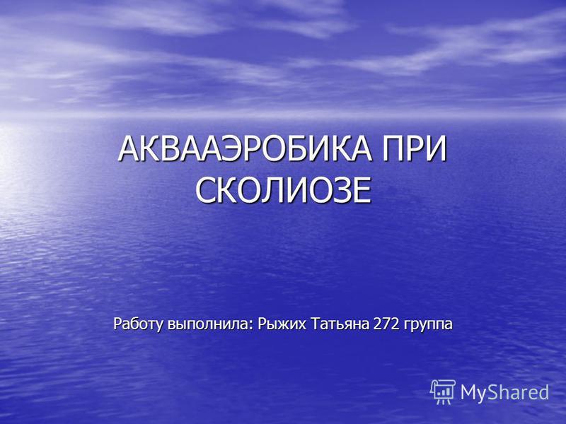 АКВААЭРОБИКА ПРИ СКОЛИОЗЕ Работу выполнила: Рыжих Татьяна 272 группа