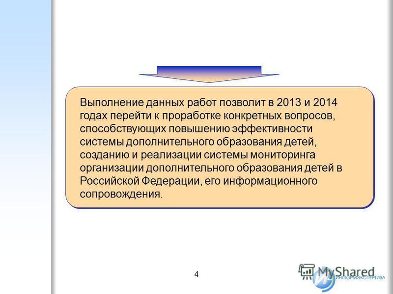 4 Выполнение данных работ позволит в 2013 и 2014 годах перейти к проработке конкретных вопросов, способствующих повышению эффективности системы дополнительного образования детей, созданию и реализации системы мониторинга организации дополнительного о