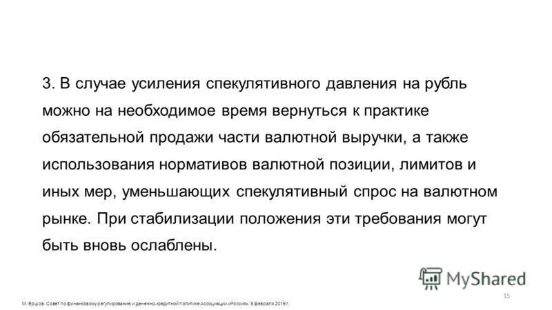 3. В случае усиления спекулятивного давления на рубль можно на необходимое время вернуться к практике обязательной продажи части валютной выручки, а также использования нормативов валютной позиции, лимитов и иных мер, уменьшающих спекулятивный спрос