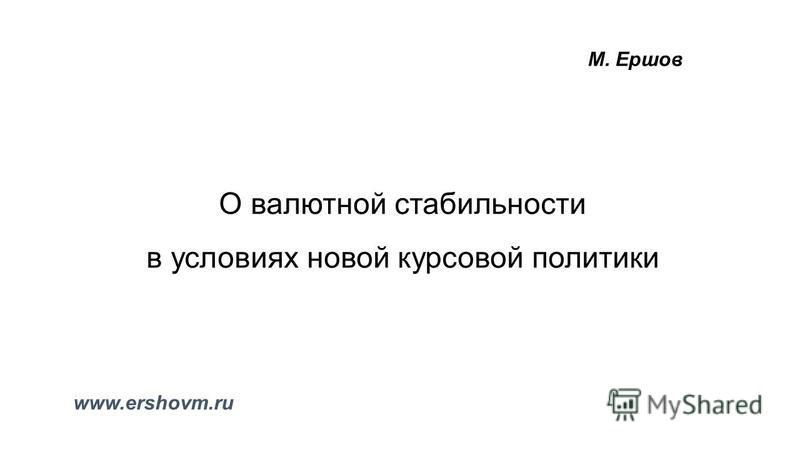 О валютной стабильности в условиях новой курсовой политики М. Ершов www.ershovm.ru