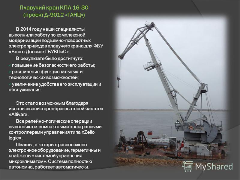 Плавучий кран КПЛ 16-30 (проект Д-9012 «ГАНЦ») В 2014 году наши специалисты выполнили работу по комплексной модернизации подъемно-поворотных электроприводов плавучего крана для ФБУ «Волго-Донское ГБУВПиС». В результате было достигнуто: повышение безо