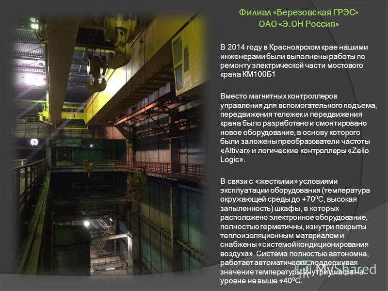 Филиал «Березовская ГРЭС» ОАО «Э.ОН Россия» В 2014 году в Красноярском крае нашими инженерами были выполнены работы по ремонту электрической части мостового крана КМ100Б1 Вместо магнитных контроллеров управления для вспомогательного подъема, передвиж