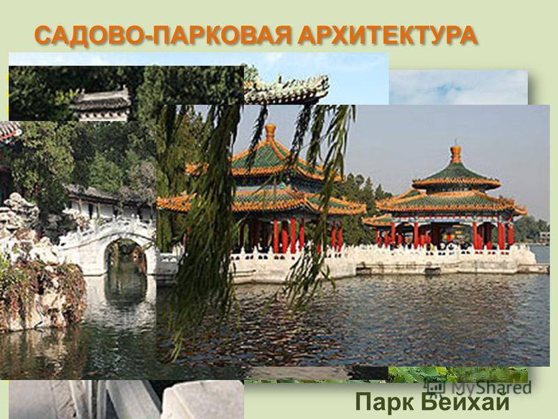 САДОВО-ПАРКОВАЯ АРХИТЕКТУРА Парк Бейхай императорский сад к северо-западу от Запретного Города в Пекине. Первоначально заложен в Х веке. Числится среди крупнейших китайских садов и содержит множество исторически значимых построек, дворцы и храмы. Во