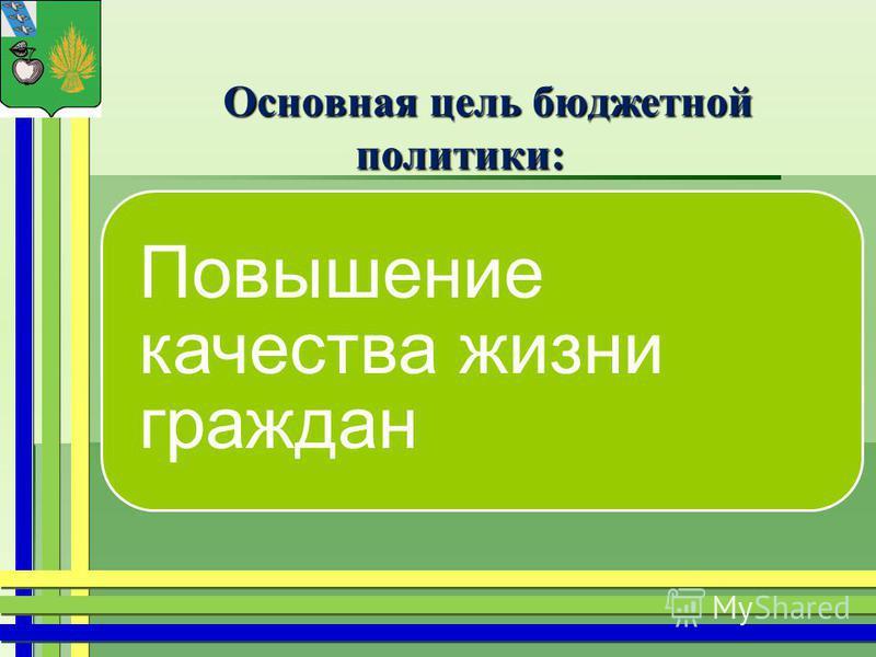 Основная цель бюджетной политики: Основная цель бюджетной политики: Повышение качества жизни граждан