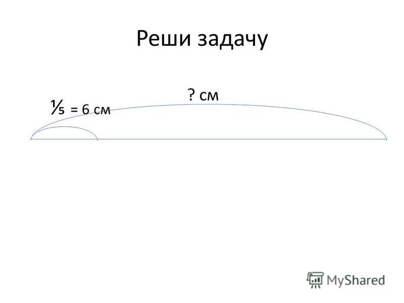 Реши задачу = 6 см ? см