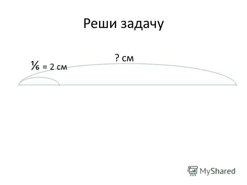 Реши задачу = 2 см ? см