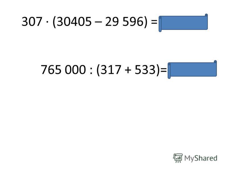 307 · (30405 – 29 596) = 248 363 765 000 : (317 + 533)= 900