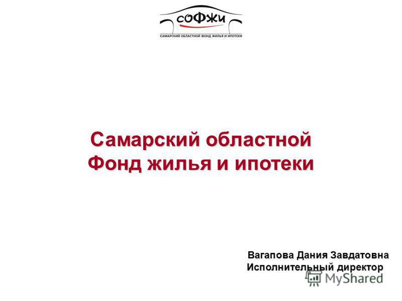 Вагапова Дания Завдатовна Исполнительный директор Исполнительный директор Самарский областной Фонд жилья и ипотеки
