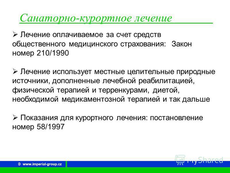 Санаторно-курортное лечение www.imperial-group.cz Лечение оплачиваемое за счет средств общественного медицинского страхования: Закон номер 210/1990 Лечение использует местные целительные природные источники, дополненные лечебной реабилитацией, физиче
