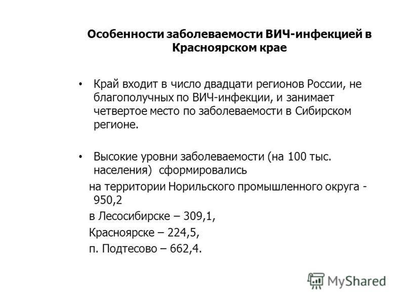 Особенности заболеваемости ВИЧ-инфекцией в Красноярском крае Край входит в число двадцати регионов России, не благополучных по ВИЧ-инфекции, и занимает четвертое место по заболеваемости в Сибирском регионе. Высокие уровни заболеваемости (на 100 тыс.